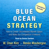 Blue Ocean Strategy: How to Create Uncontested Market Space and Make Competition Irrelevant (Unabridged) [Unabridged Nonfiction] - W. Chan Kim and Renee Mauborgne