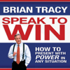 Speak to Win: How to Present with Power in Any Situation (Unabridged) - Brian Tracy