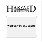 What Only the CEO Can Do (Harvard Business Review) (Unabridged)