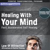 Healing With Your Mind, Fast, Accelerated Self-Healing: Autosuggestions, Law of Attraction Affirmations & Positive Thinking