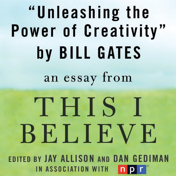 unleashing the power of creativity a this i believe essay  unleashing the power of creativity a this i believe essay unabridged by bill gates on itunes