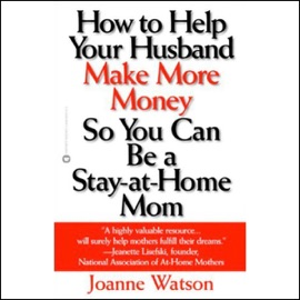 How to Help Your Husband Make More Money So You Can Be a Stay-at-Home Mom (Unabridged) - Joanne Watson mp3 listen download