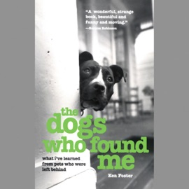 The Dogs Who Found Me: What I've Learned from Pets Who Were Left Behind (Unabridged) - Ken Foster & Ken Foster mp3 listen download