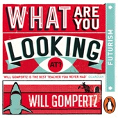 What Are You Looking At? (Audio Series): Futurism (Unabridged) - Will Gompertz