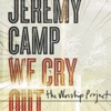 We Cry Out - The Worship Project (Deluxe Edition), Jeremy Camp