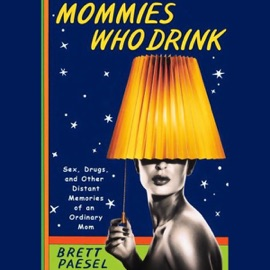 Mommies Who Drink: Sex, Drugs, And Other Distant Memories of an Ordinary Mom (Unabridged) - Brett Paesel mp3 listen download