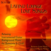 Best of Latino Lounge Love Songs: Relaxing Instrumental Guitar Background Music for Romance & Chill