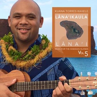Music for the Hawaiian Islands (Lana'ika'ula, Lana'i), Vol. 5 – Kuana Torres Kahele