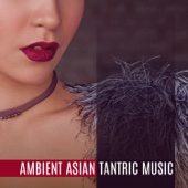 Ambient Asian Tantric Music: Deep Sensuality, New Age Background Music for Making Love, Tantric Massage, Sex & Relaxation