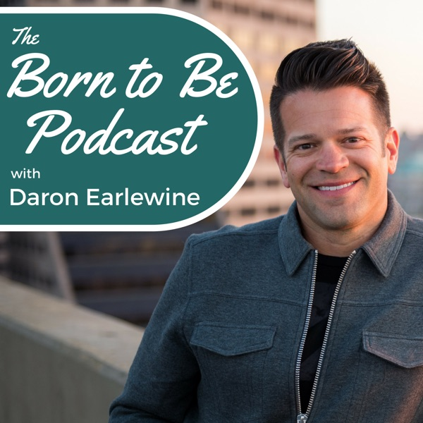 The Born to Be Podcast with Daron Earlewine