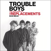 Bob Mehr - Trouble Boys: The True Story of the Replacements (Unabridged)  artwork