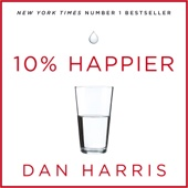 10% Happier: How I Tamed the Voice in My Head, Reduced Stress Without Losing My Edge, and Found Self-Help That Actually Works - A True Story (Unabridged) - Dan Harris
