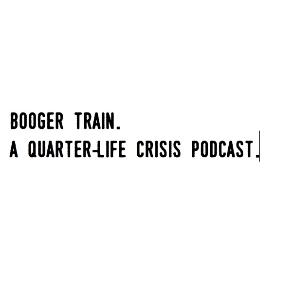 Booger Train - A Quarter-Life Crisis Podcast