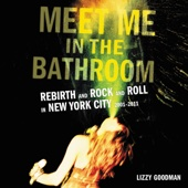 Lizzy Goodman - Meet Me in the Bathroom: Rebirth and Rock and Roll in New York City 2001-2011 (Unabridged)  artwork