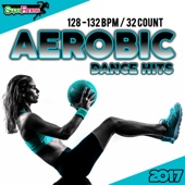 Aerobic Dance Hits 2017: 30 Best Songs for Workout + 1 Session 128-132 bpm / 32 count - Various Artists