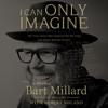 I Can Only Imagine: A Memoir (Unabridged) - Bart Millard