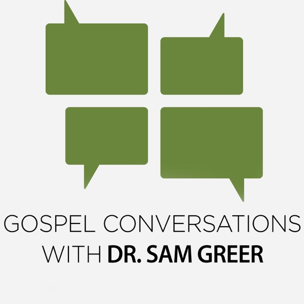 Gospel Conversations with Dr. Sam Greer