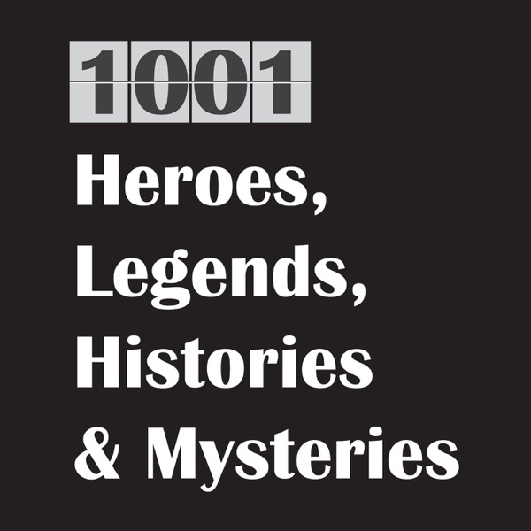 1001 Heroes, Legends, Histories & Mysteries Podcast