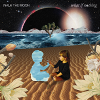 What If Nothing, WALK THE MOON