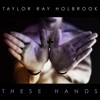 These Hands - Single, Taylor Ray Holbrook
