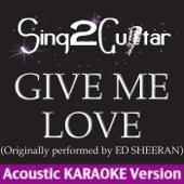 Give Me Love (Originally Performed By Ed Sheeran) [Acoustic Karaoke Version] - Sing2Guitar