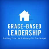 Grace-Based Leadership: Building Your Life & Ministry On the Gospel