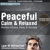 Peaceful, Calm & Relaxed, Reduce Stress, Panic & Anxiety: Autosuggestions, Law of Attraction Affirmations & Positive Thinking