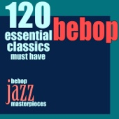 120 Essential Bebop Classics Must Have (Bebop Jazz Masterpieces)