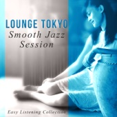 Lounge Tokyo Smooth Jazz Session - Easy Listening Collection: Sad Music, Happy Music, Sensual Music, Romantic Music, Sexy Sax, Relaxing Instruments (Cello, Piano, Guitar, Saxophone)