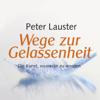 Wege zur Gelassenheit. Die Kunst, souverän zu werden. - Peter Lauster