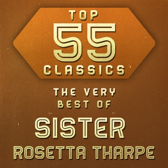 Top 55 Classics – The Very Best of Sister Rosetta Tharpe – Sister Rosetta Tharpe