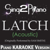 Latch (Acoustic) [Originally Performed By Sam Smith] [Piano Karaoke Version] - Sing2Piano