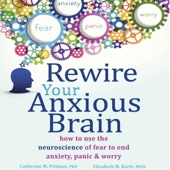 Rewire Your Anxious Brain: How to Use the Neuroscience of Fear to End Anxiety, Panic, And Worry (Unabridged) - Elizabeth M. Karle, MLIS & Catherine M. Pittman, PhD