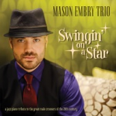 Swingin' On a Star - A Jazz Piano Tribute To the Great Male Crooners of the 20th Century - Mason Embry Trio