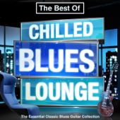 The Best of Chilled Blues Lounge - The Essential Classic Blues Guitar Collection (Late Night Chillout Edition)