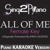 All of Me (Female Key) [Originally Performed By John Legend] [Piano Karaoke Version] - Sing2Piano