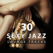 30 Sexy Jazz Lounge Tracks: The Best Sensual Relaxation, Smooth Jazz for Making Love or Massage, Sexy Bedroom Music for Intimate Moment & Erotic Moods Stimulation, Romantic Songs for Couple