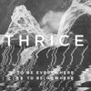 To Be Everywhere Is to Be Nowhere - Thrice, Thrice