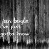 Jan Boyle - I've Just Gotta Know