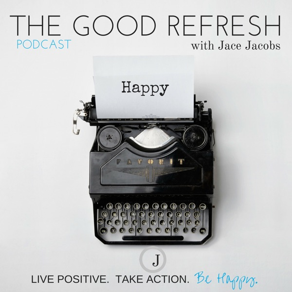 The Good Refresh Podcast - Jace Jacobs - Live Positive - Take Action - Be Happy