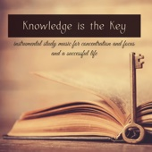 Knowledge is the Key – Instrumental Study Music for Concentration and Focus and a Successful Life