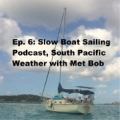 Ep. 6: Slow Boat Sailing Podcast, South Pacific Weather (feat. Met Bob)