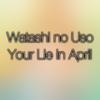 Watashi No Uso (Your Lie in April Original Soundtrack) - Theishter