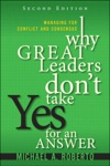 Why Great Leaders Dont Take Yes For An Answer Managing For Conflict And Consensus 2e