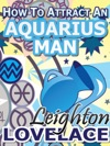 How To Attract An Aquarius Man - The Astrology For Lovers Guide To Understanding Aquarius Men Horoscope Compatibility Tips And Much More