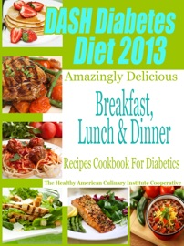 DASH DIET & DIABETES DIET 2013 AMAZINGLY DELICIOUS BREAKFAST LUNCH AND DINNER RECIPES COOKBOOK FOR DIABETICS