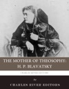 The Mother Of Theosophy The Life And Legacy Of HP Blavatsky