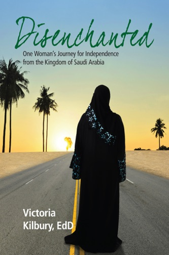 Disenchanted One Womans Journey for Independence from the Kingdom of Saudi Arabia