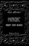 Magic White And Black Or The Science Of Finite And Infinite Life Containing Practical Hints For Students In Occultism