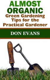 ALMOST ORGANIC: GREEN GARDENING TIPS FOR THE PRACTICAL GARDENER